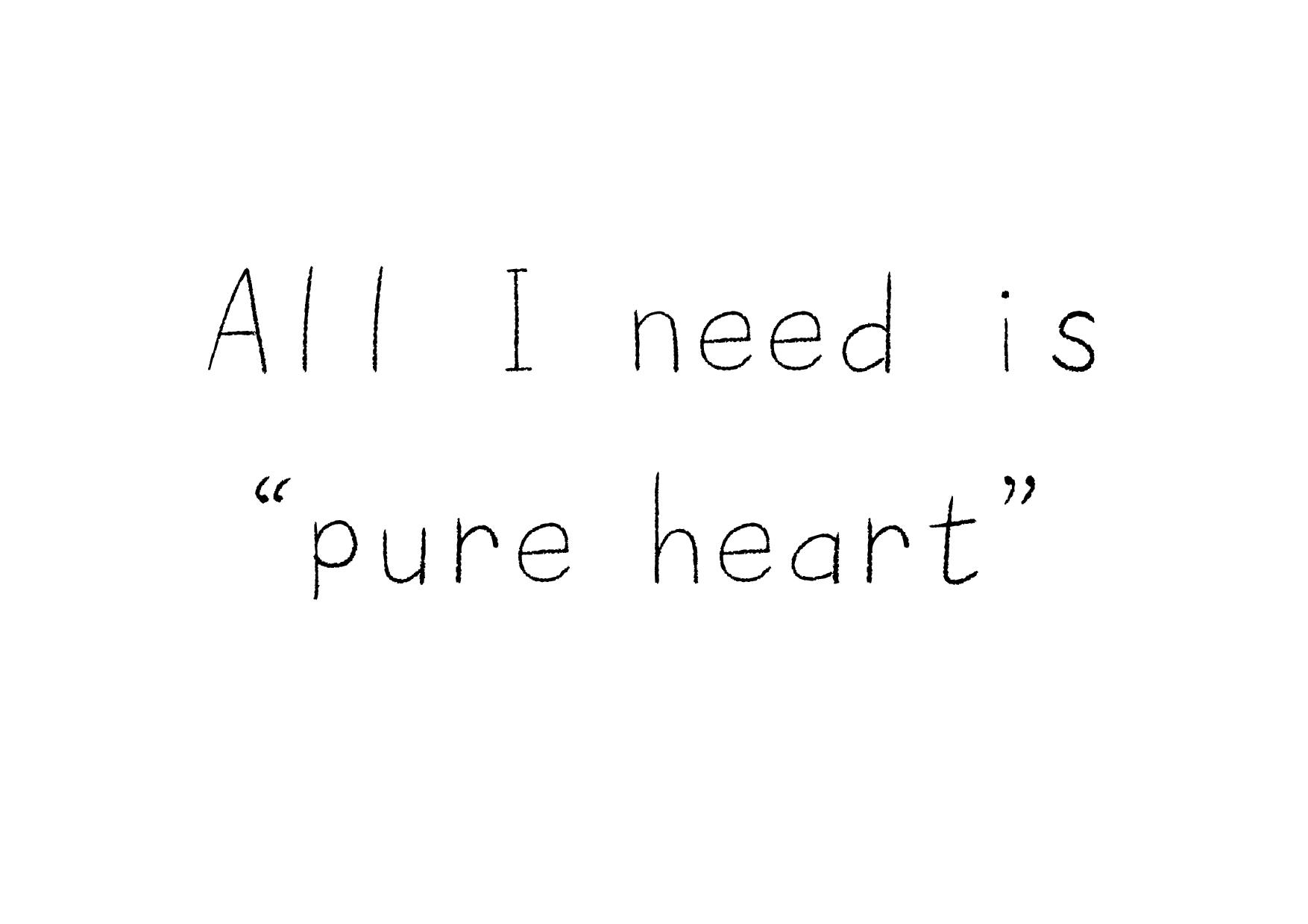 All I need is pure heart